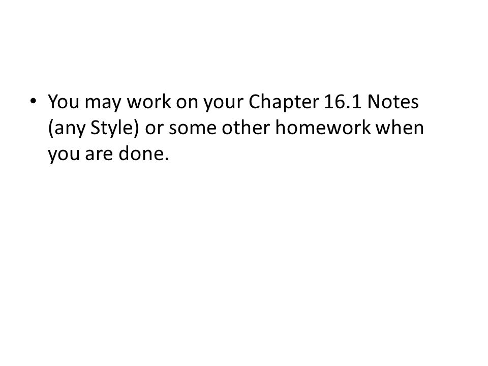 You may work on your Chapter 16.1 Notes (any Style) or some other homework when you are done.