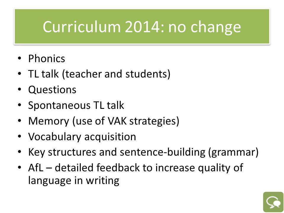 Curriculum 2014: no change Phonics TL talk (teacher and students) Questions Spontaneous TL talk Memory (use of VAK strategies) Vocabulary acquisition Key structures and sentence-building (grammar) AfL – detailed feedback to increase quality of language in writing