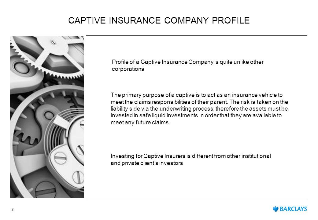 CAPTIVE INSURANCE COMPANY PROFILE The primary purpose of a captive is to act as an insurance vehicle to meet the claims responsibilities of their parent.