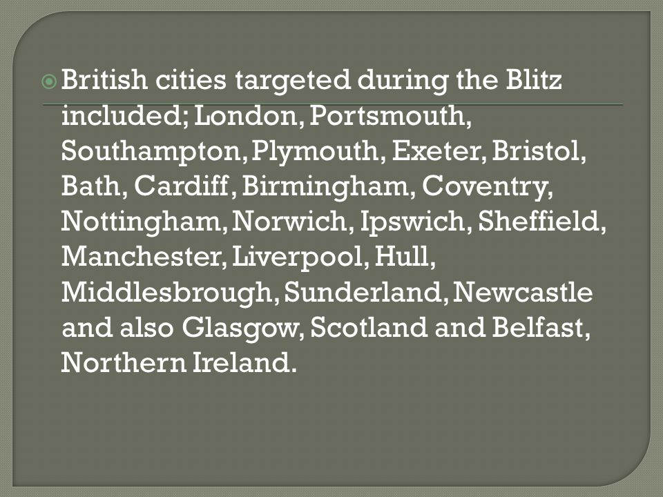  British cities targeted during the Blitz included; London, Portsmouth, Southampton, Plymouth, Exeter, Bristol, Bath, Cardiff, Birmingham, Coventry, Nottingham, Norwich, Ipswich, Sheffield, Manchester, Liverpool, Hull, Middlesbrough, Sunderland, Newcastle and also Glasgow, Scotland and Belfast, Northern Ireland.