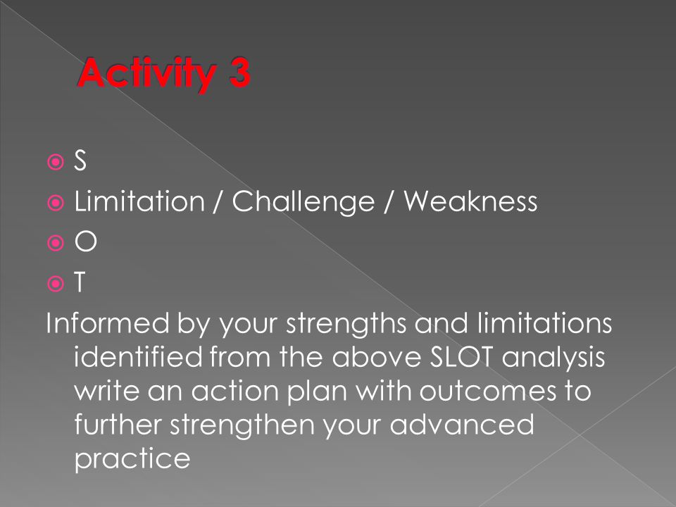  S  Limitation / Challenge / Weakness  O  T Informed by your strengths and limitations identified from the above SLOT analysis write an action plan with outcomes to further strengthen your advanced practice