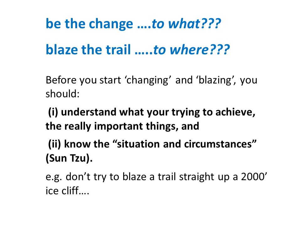 be the change ….to what . blaze the trail …..to where .