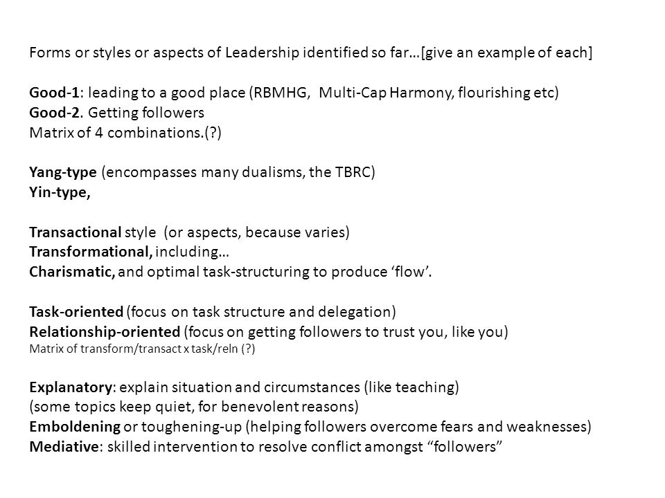 Forms or styles or aspects of Leadership identified so far…[give an example of each] Good-1: leading to a good place (RBMHG, Multi-Cap Harmony, flourishing etc) Good-2.