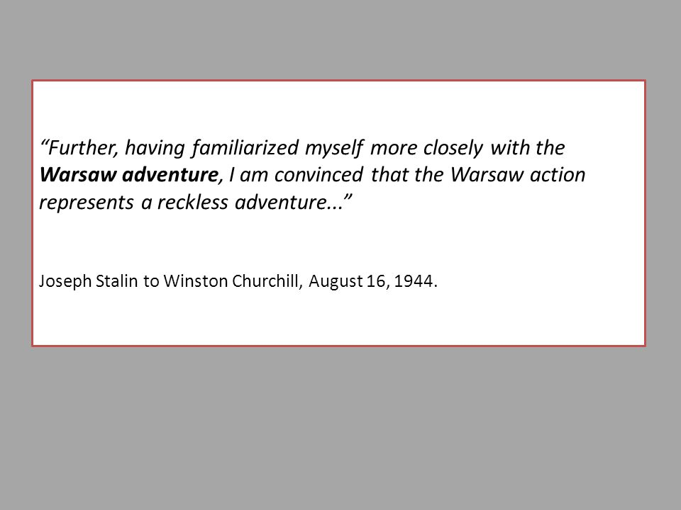 Further, having familiarized myself more closely with the Warsaw adventure, I am convinced that the Warsaw action represents a reckless adventure... Joseph Stalin to Winston Churchill, August 16, 1944.