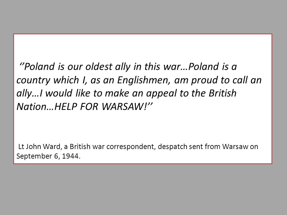 ''Poland is our oldest ally in this war…Poland is a country which I, as an Englishmen, am proud to call an ally…I would like to make an appeal to the British Nation…HELP FOR WARSAW!'' Lt John Ward, a British war correspondent, despatch sent from Warsaw on September 6, 1944.