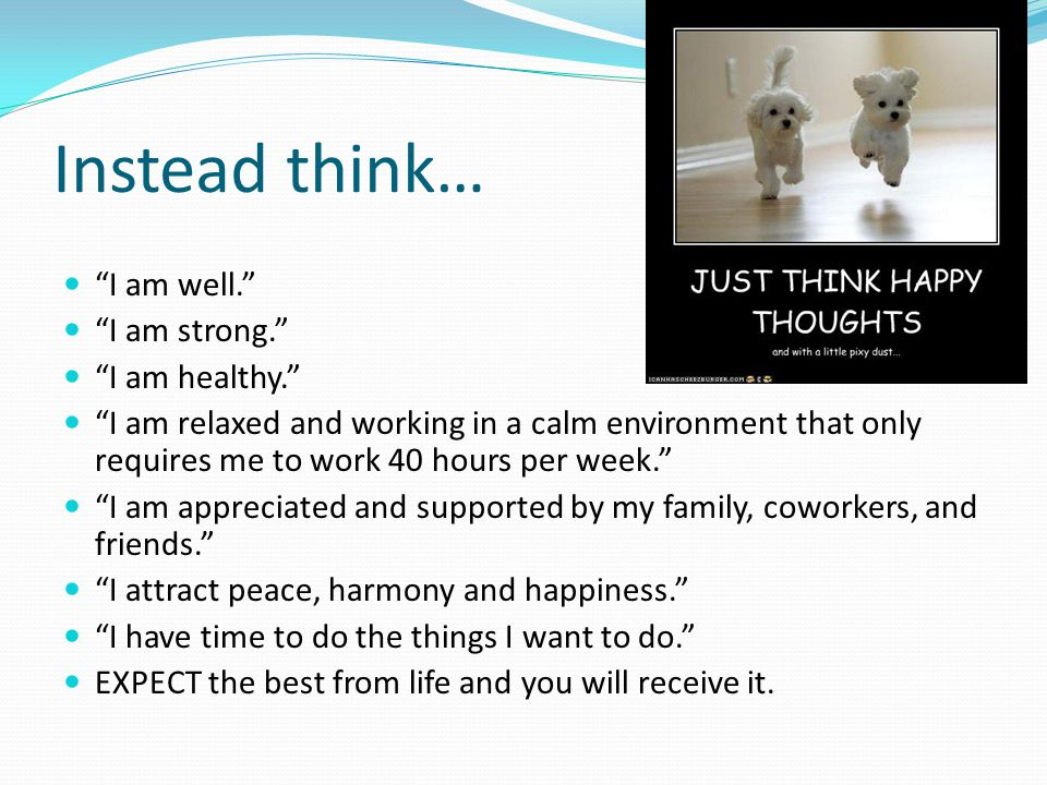 """Instead think… """"I am well."""" """"I am strong."""" """"I am healthy."""" """"I am relaxed and working in a calm environment that only requires me to work 40 hours per"""