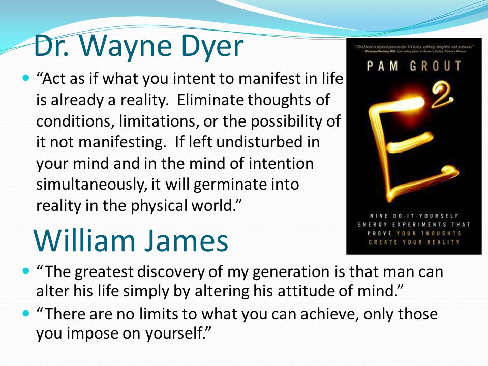 William James Act as if what you intent to manifest in life is already a reality.