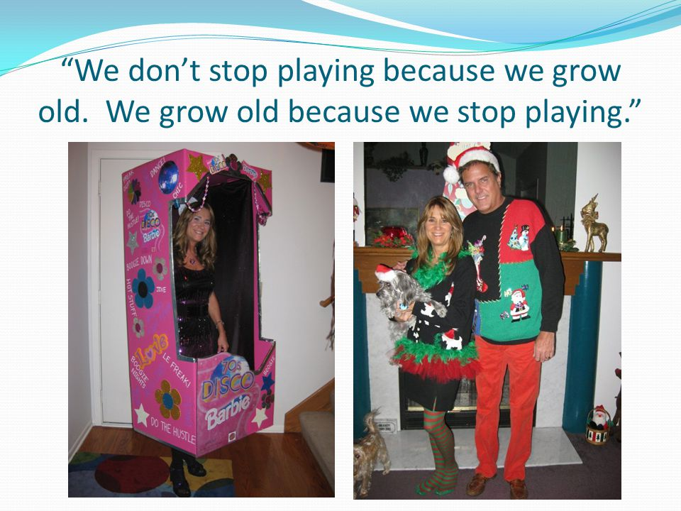 We don't stop playing because we grow old. We grow old because we stop playing.