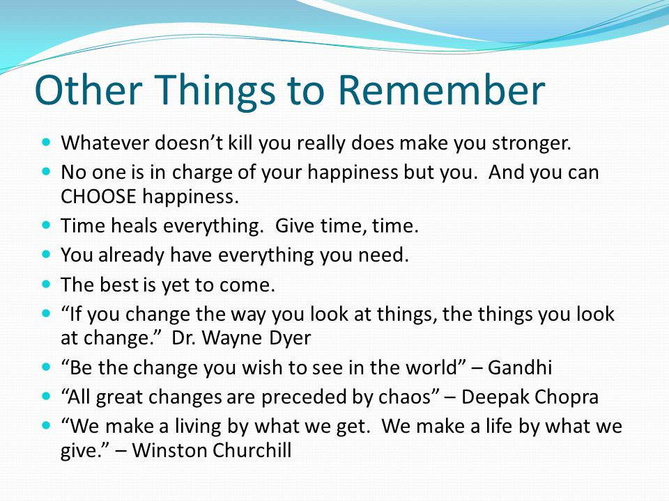 Other Things to Remember Whatever doesn't kill you really does make you stronger.