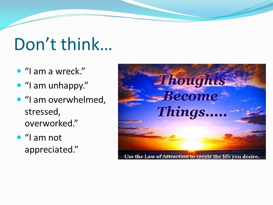 """Don't think… """"I am a wreck."""" """"I am unhappy."""" """"I am overwhelmed, stressed, overworked."""" """"I am not appreciated."""""""