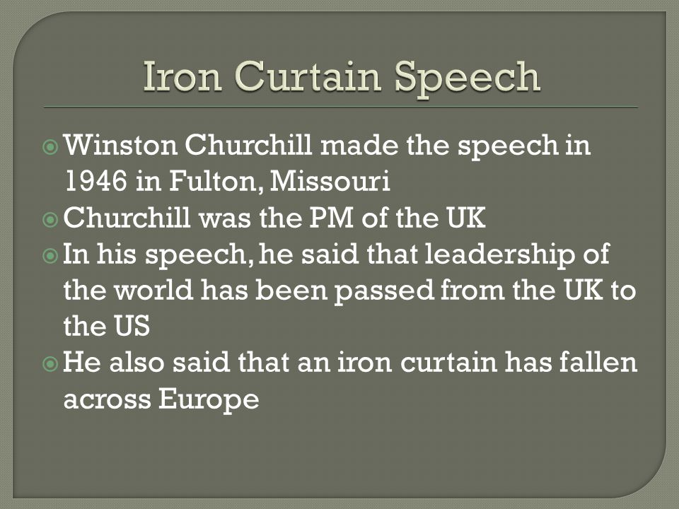  Winston Churchill made the speech in 1946 in Fulton, Missouri  Churchill was the PM of the UK  In his speech, he said that leadership of the world has been passed from the UK to the US  He also said that an iron curtain has fallen across Europe