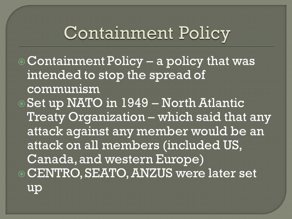  Containment Policy – a policy that was intended to stop the spread of communism  Set up NATO in 1949 – North Atlantic Treaty Organization – which s