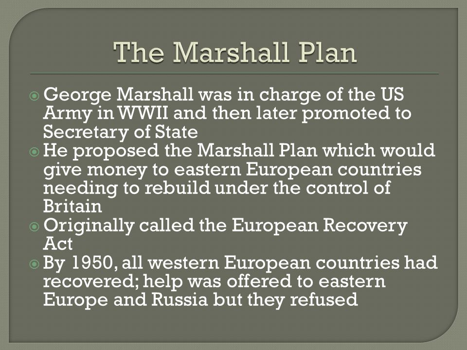  George Marshall was in charge of the US Army in WWII and then later promoted to Secretary of State  He proposed the Marshall Plan which would give money to eastern European countries needing to rebuild under the control of Britain  Originally called the European Recovery Act  By 1950, all western European countries had recovered; help was offered to eastern Europe and Russia but they refused