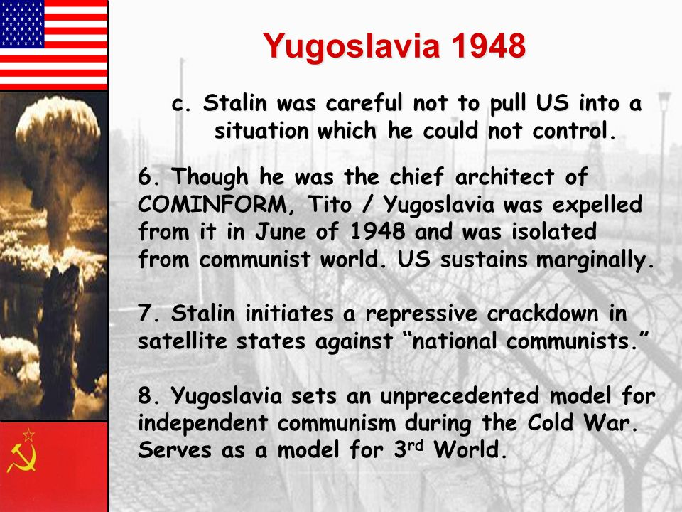 Yugoslavia 1948 c. Stalin was careful not to pull US into a situation which he could not control.
