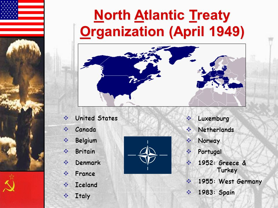 North Atlantic Treaty Organization (April 1949)  United States  Canada  Belgium  Britain  Denmark  France  Iceland  Italy  Luxemburg  Netherlands  Norway  Portugal  1952: Greece & Turkey  1955: West Germany  1983: Spain