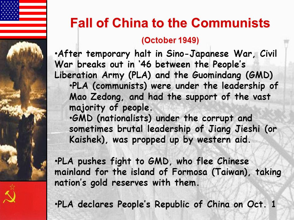 Fall of China to the Communists (October 1949) After temporary halt in Sino-Japanese War, Civil War breaks out in '46 between the People's Liberation Army (PLA) and the Guomindang (GMD) PLA (communists) were under the leadership of Mao Zedong, and had the support of the vast majority of people.