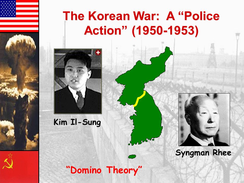 The Korean War: A Police Action (1950-1953) Syngman Rhee Kim Il-Sung Domino Theory