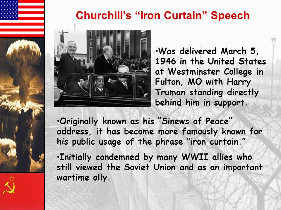 Churchill's Iron Curtain Speech Was delivered March 5, 1946 in the United States at Westminster College in Fulton, MO with Harry Truman standing directly behind him in support.