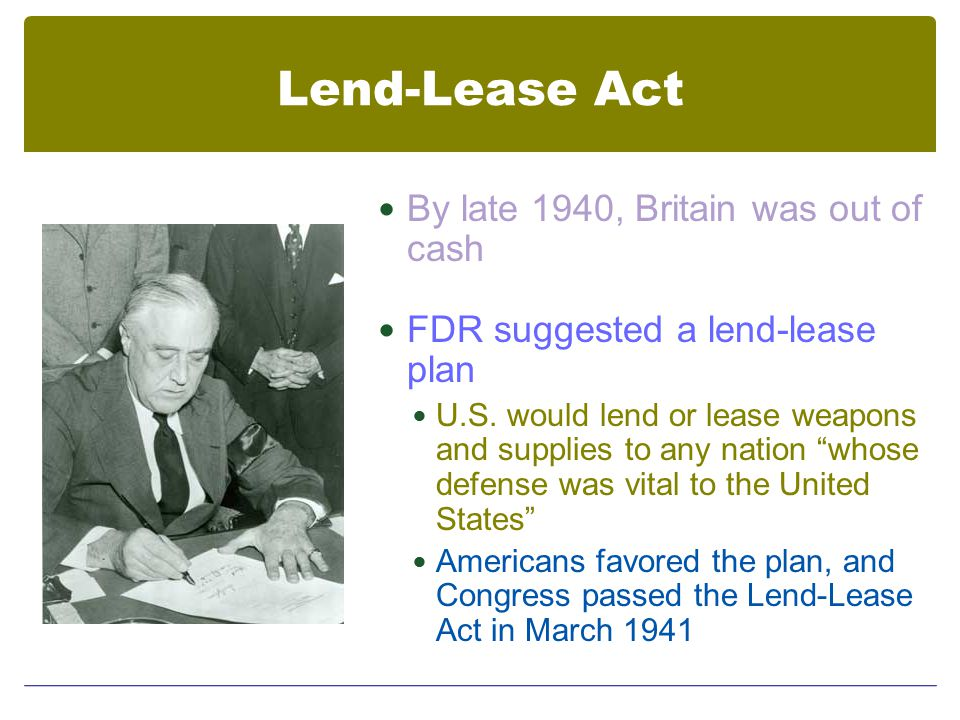 Lend-Lease Act By late 1940, Britain was out of cash FDR suggested a lend-lease plan U.S.