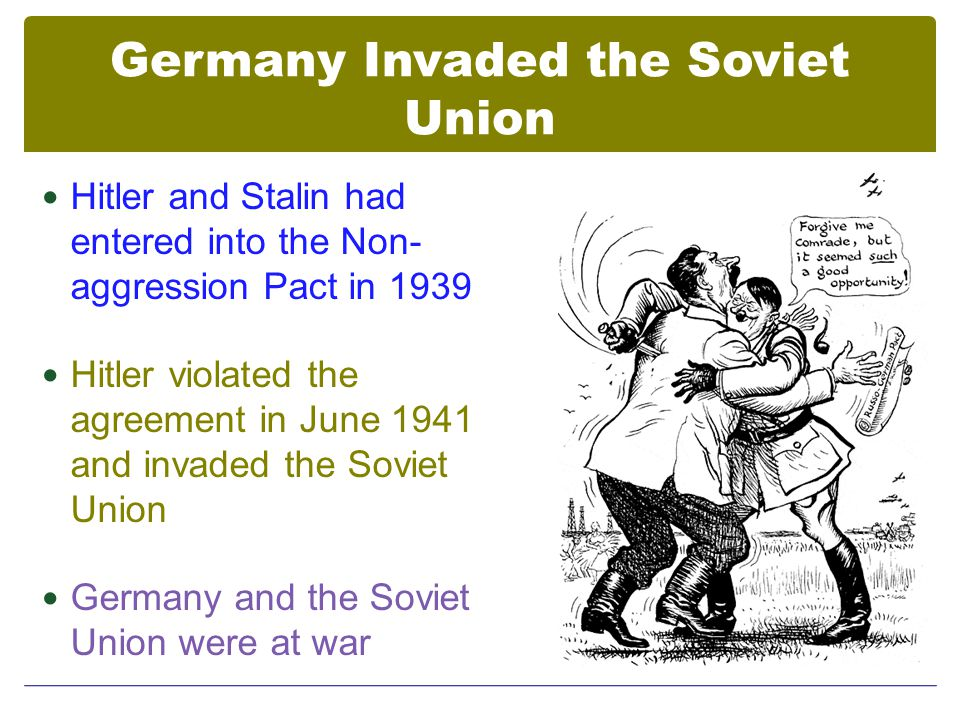 Germany Invaded the Soviet Union Hitler and Stalin had entered into the Non- aggression Pact in 1939 Hitler violated the agreement in June 1941 and invaded the Soviet Union Germany and the Soviet Union were at war