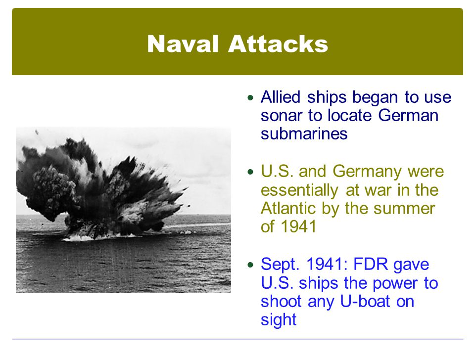 Naval Attacks Allied ships began to use sonar to locate German submarines U.S.