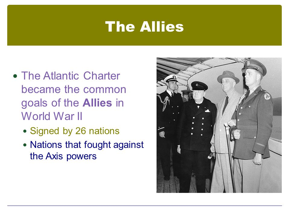 The Allies The Atlantic Charter became the common goals of the Allies in World War II Signed by 26 nations Nations that fought against the Axis powers