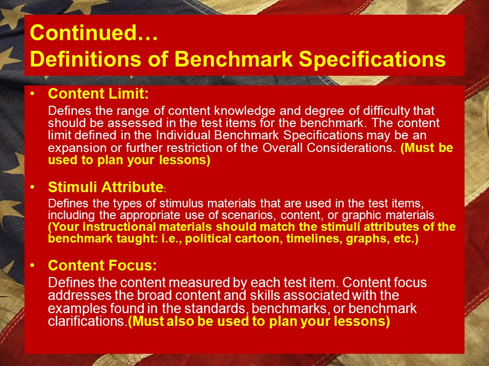 Continued… Definitions of Benchmark Specifications Content Limit: Defines the range of content knowledge and degree of difficulty that should be assessed in the test items for the benchmark.