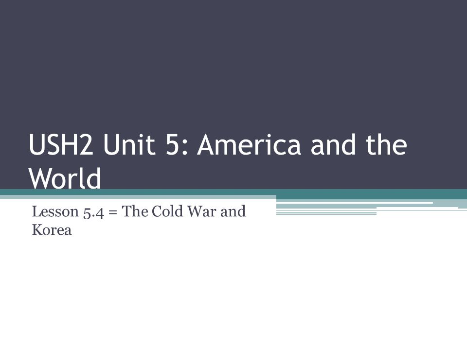 USH2 Unit 5: America and the World Lesson 5.4 = The Cold War and Korea