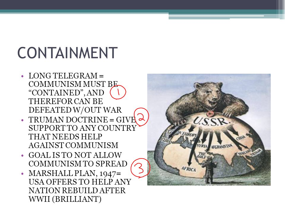 "CONTAINMENT LONG TELEGRAM = COMMUNISM MUST BE ""CONTAINED"", AND THEREFOR CAN BE DEFEATED W/OUT WAR TRUMAN DOCTRINE = GIVE SUPPORT TO ANY COUNTRY THAT N"