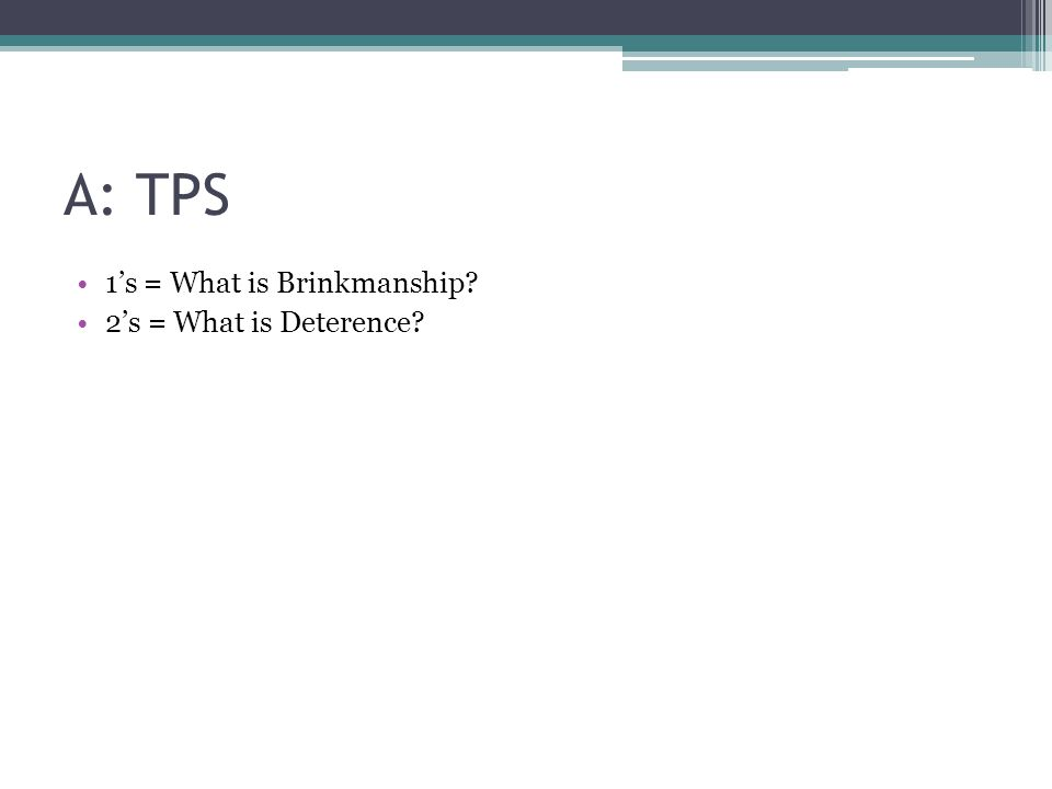 A: TPS 1's = What is Brinkmanship? 2's = What is Deterence?