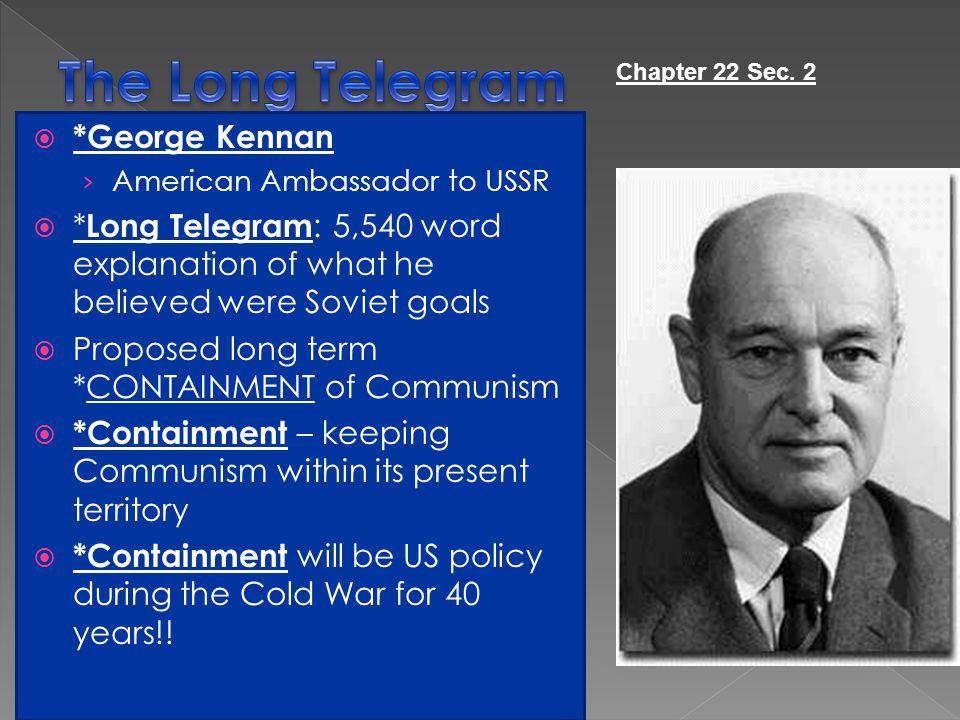  *George Kennan › American Ambassador to USSR  * Long Telegram : 5,540 word explanation of what he believed were Soviet goals  Proposed long term *