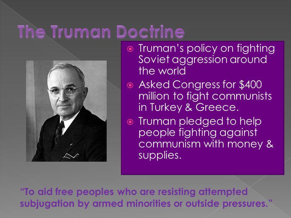  Truman's policy on fighting Soviet aggression around the world  Asked Congress for $400 million to fight communists in Turkey & Greece.  Truman pl