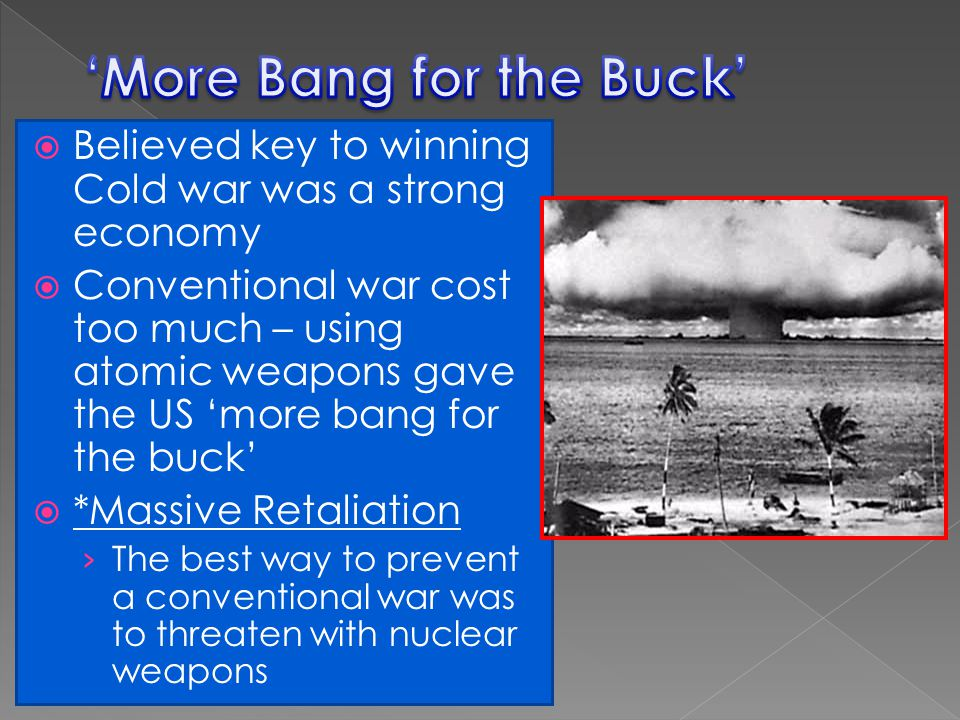  Believed key to winning Cold war was a strong economy  Conventional war cost too much – using atomic weapons gave the US 'more bang for the buck' 