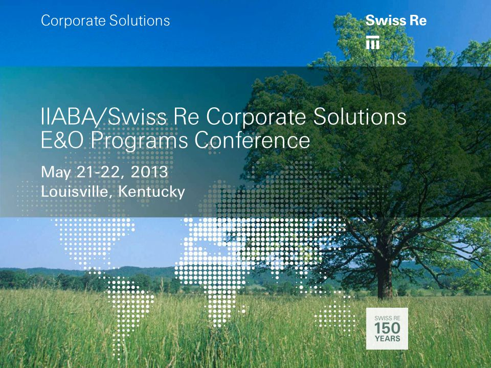 a IIABA/Swiss Re Corporate Solutions E&O Programs Conference May 21-22, 2013 Louisville, Kentucky a Corporate Solutions