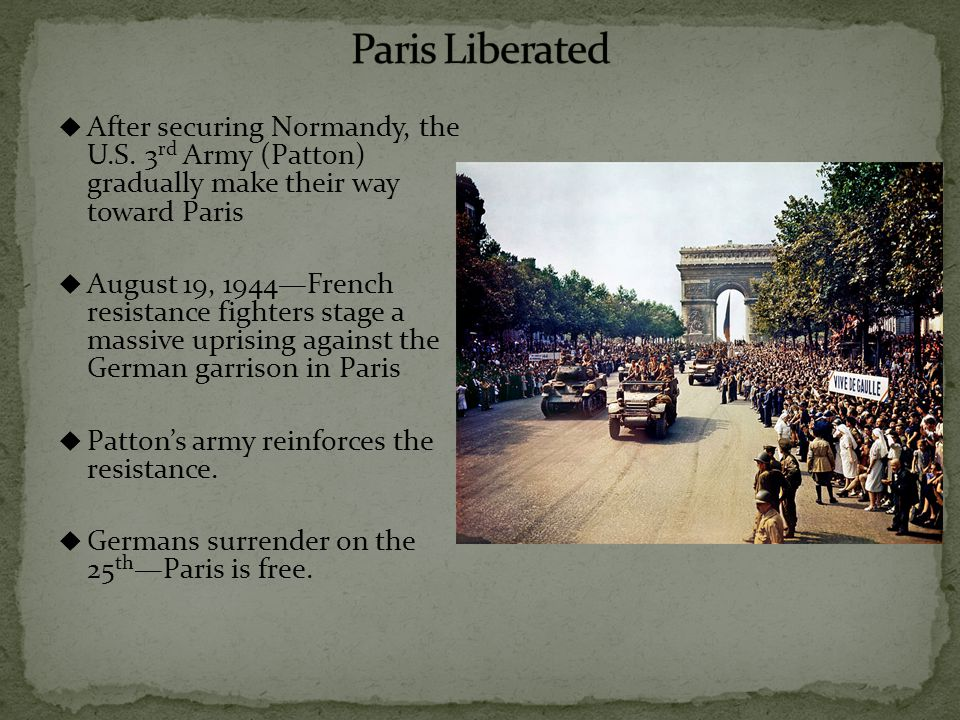  After securing Normandy, the U.S. 3 rd Army (Patton) gradually make their way toward Paris  August 19, 1944—French resistance fighters stage a mass
