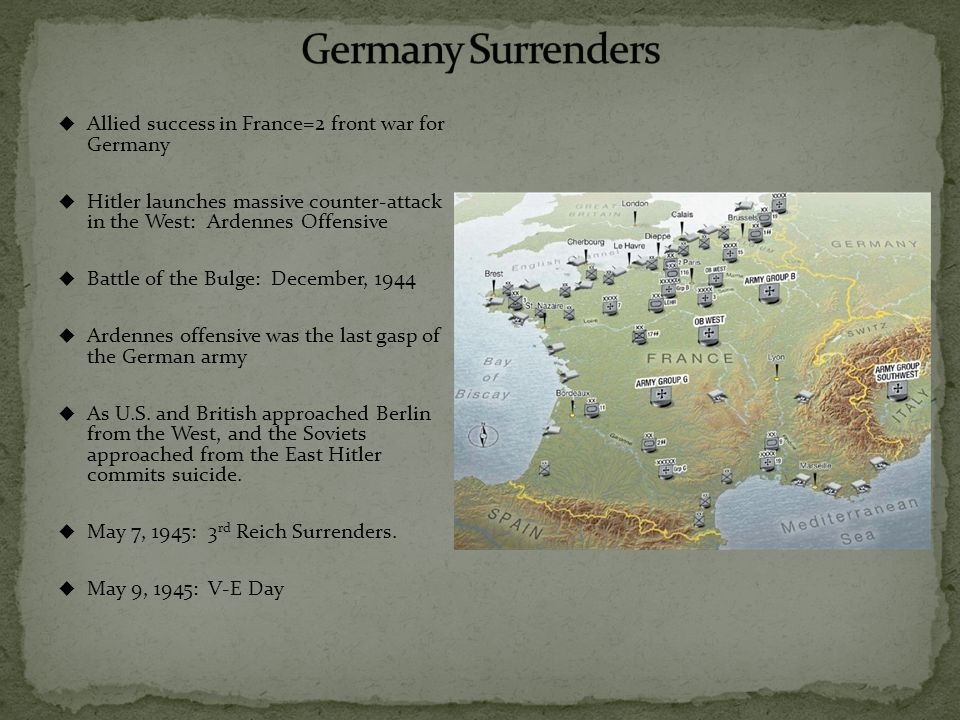  Allied success in France=2 front war for Germany  Hitler launches massive counter-attack in the West: Ardennes Offensive  Battle of the Bulge: December, 1944  Ardennes offensive was the last gasp of the German army  As U.S.