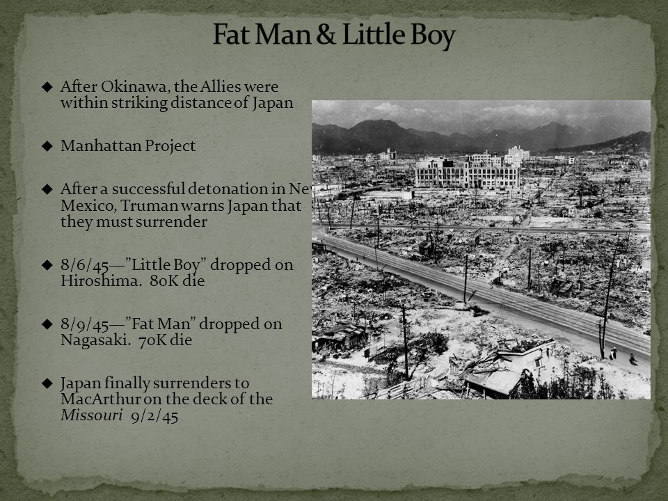  After Okinawa, the Allies were within striking distance of Japan  Manhattan Project  After a successful detonation in New Mexico, Truman warns Japan that they must surrender  8/6/45— Little Boy dropped on Hiroshima.