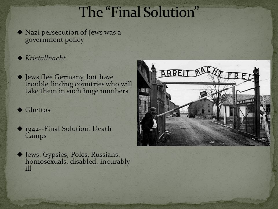  Nazi persecution of Jews was a government policy  Kristallnacht  Jews flee Germany, but have trouble finding countries who will take them in such huge numbers  Ghettos  1942--Final Solution: Death Camps  Jews, Gypsies, Poles, Russians, homosexuals, disabled, incurably ill