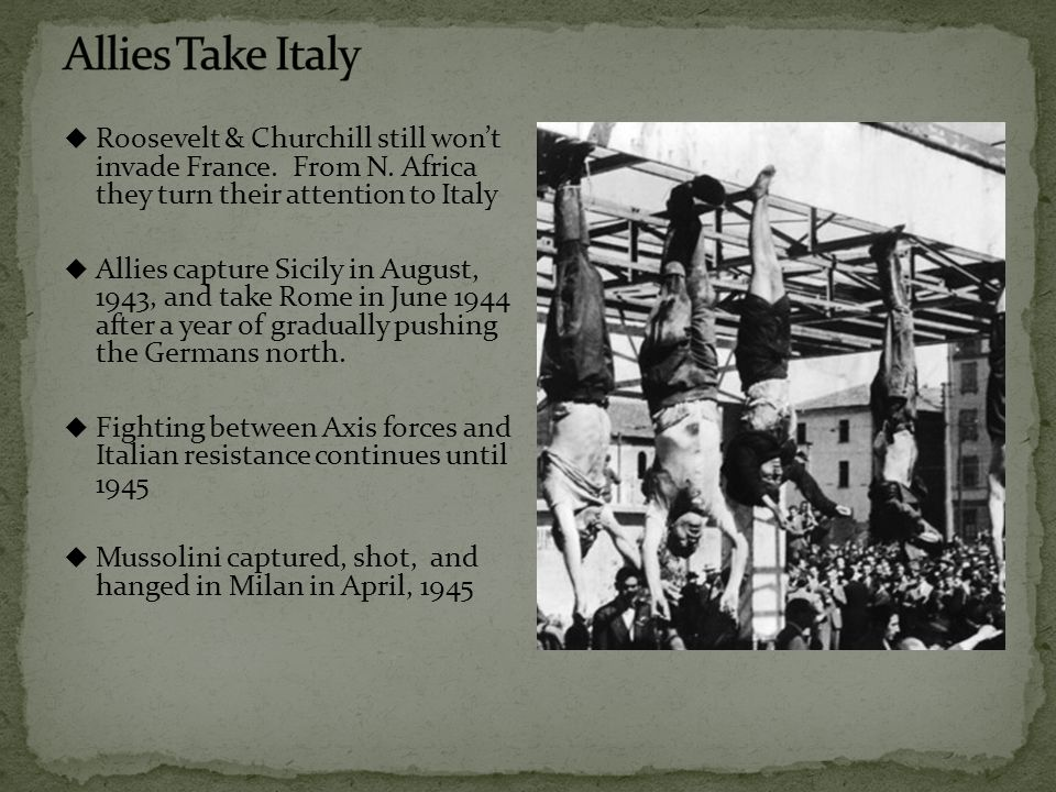  Roosevelt & Churchill still won't invade France. From N. Africa they turn their attention to Italy  Allies capture Sicily in August, 1943, and take