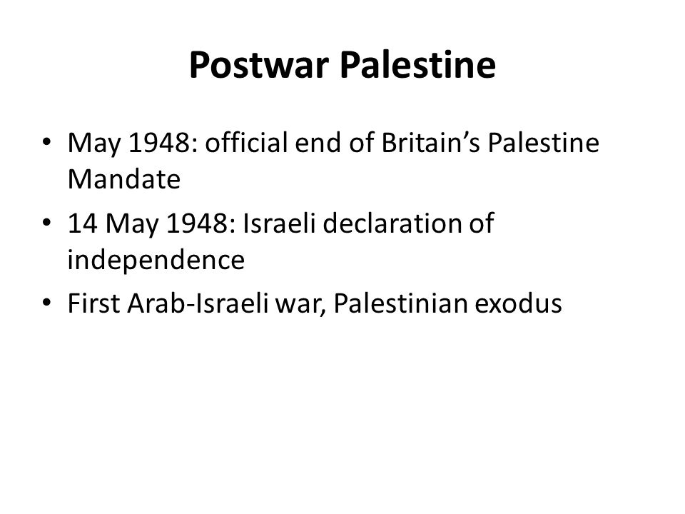 Postwar Palestine May 1948: official end of Britain's Palestine Mandate 14 May 1948: Israeli declaration of independence First Arab-Israeli war, Pales