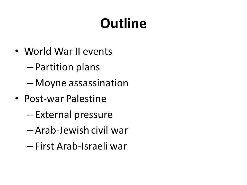 Outline World War II events – Partition plans – Moyne assassination Post-war Palestine – External pressure – Arab-Jewish civil war – First Arab-Israel