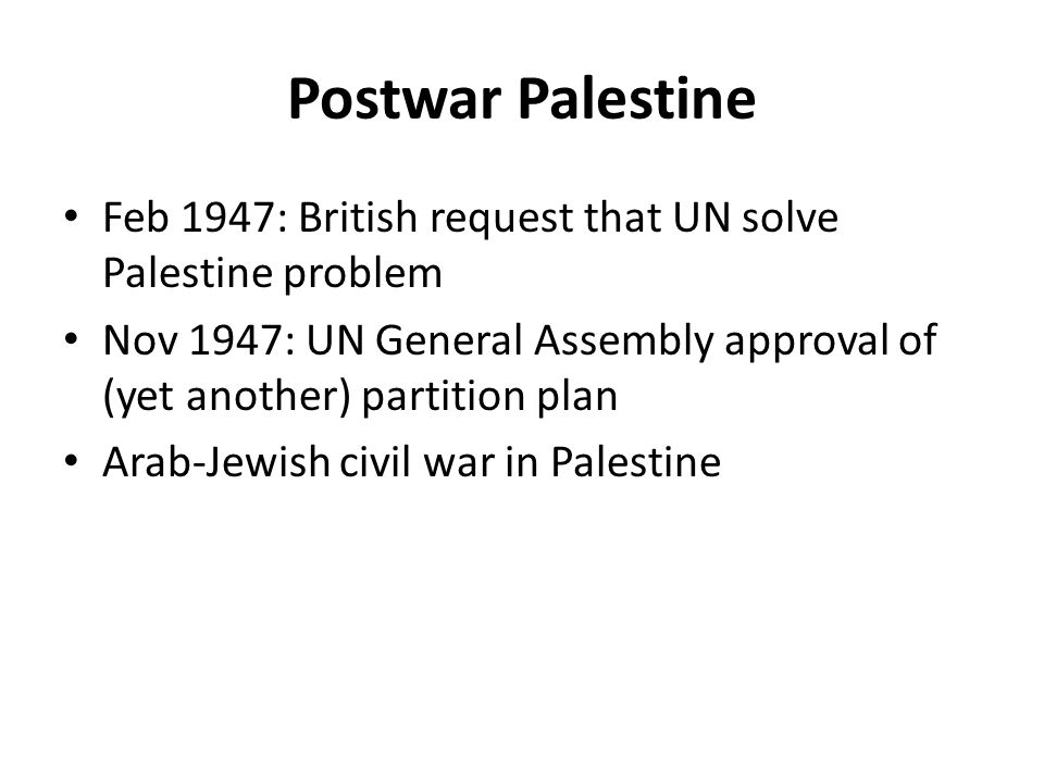 Postwar Palestine Feb 1947: British request that UN solve Palestine problem Nov 1947: UN General Assembly approval of (yet another) partition plan Arab-Jewish civil war in Palestine