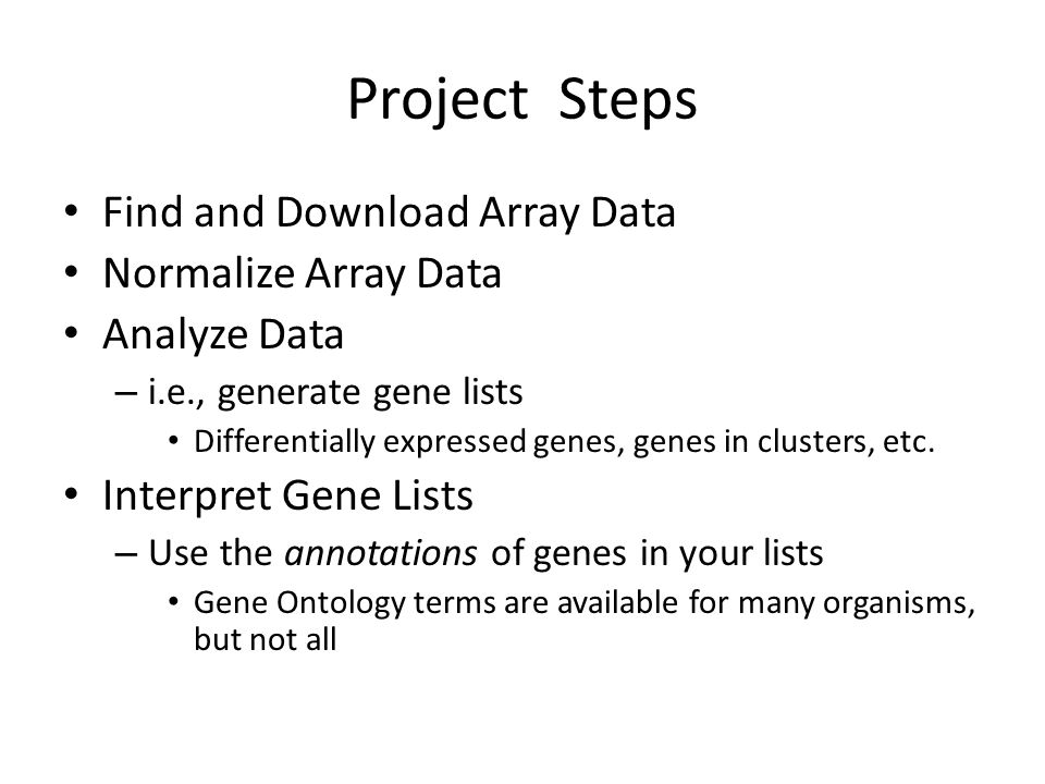 Project Steps Find and Download Array Data Normalize Array Data Analyze Data – i.e., generate gene lists Differentially expressed genes, genes in clusters, etc.