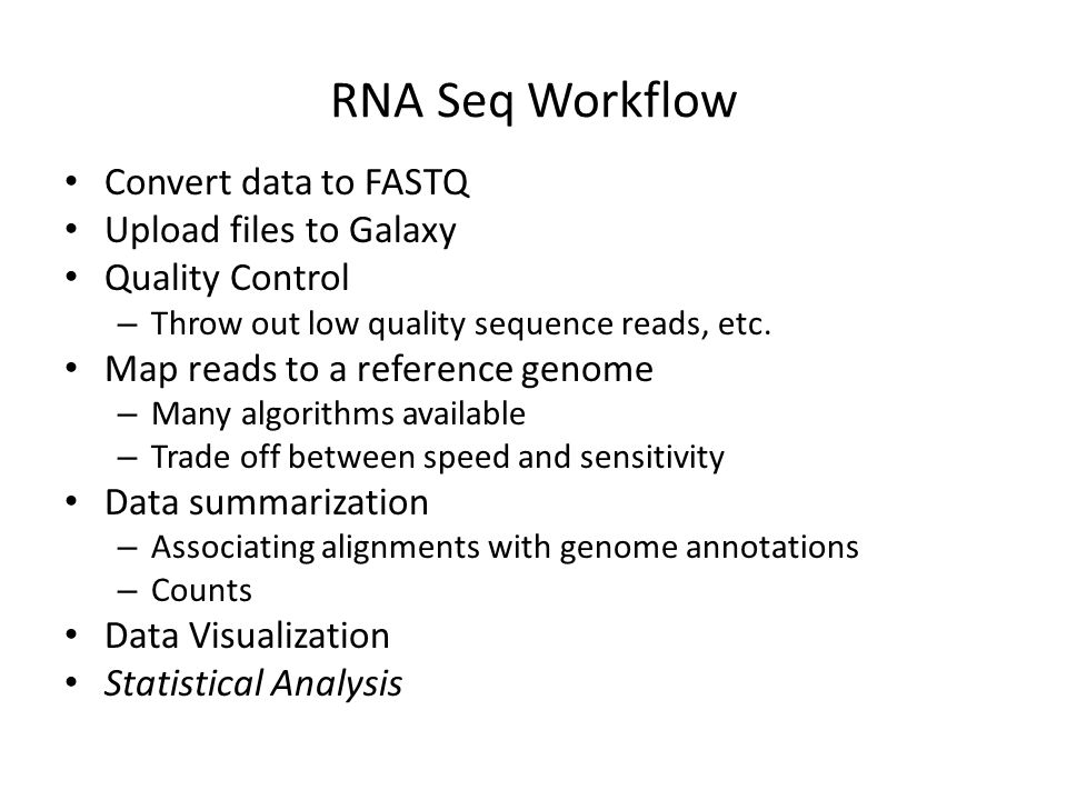 RNA Seq Workflow Convert data to FASTQ Upload files to Galaxy Quality Control – Throw out low quality sequence reads, etc.