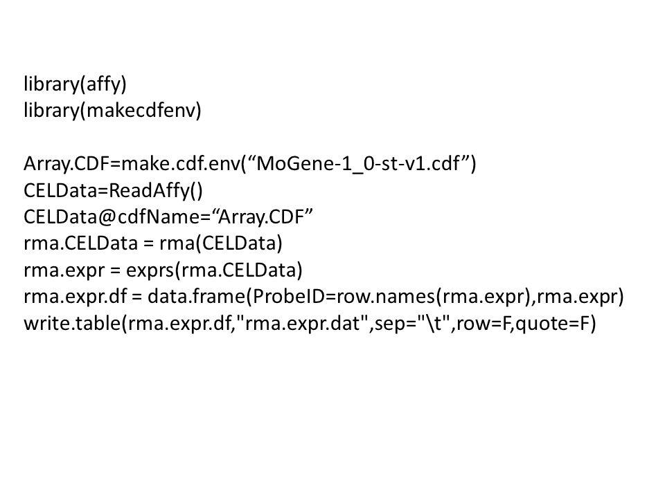library(affy) library(makecdfenv) Array.CDF=make.cdf.env( MoGene-1_0-st-v1.cdf ) CELData=ReadAffy() CELData@cdfName= Array.CDF rma.CELData = rma(CELData) rma.expr = exprs(rma.CELData) rma.expr.df = data.frame(ProbeID=row.names(rma.expr),rma.expr) write.table(rma.expr.df, rma.expr.dat ,sep= \t ,row=F,quote=F)
