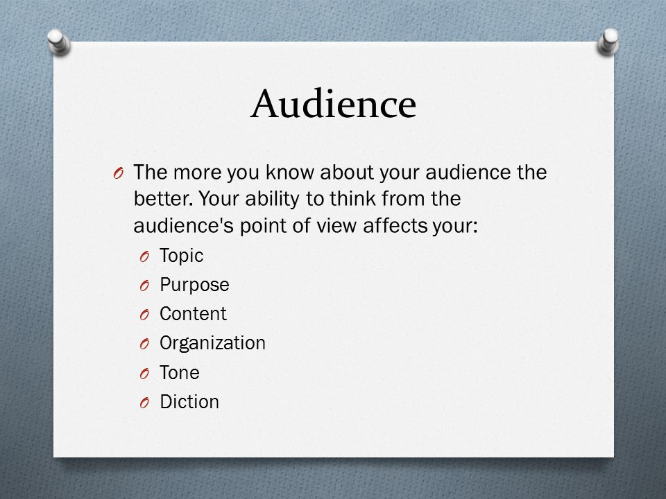 Audience O The more you know about your audience the better.