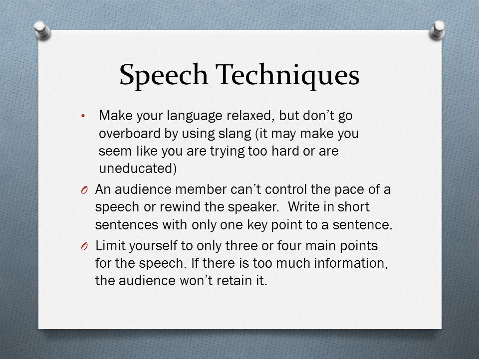 Speech Techniques Make your language relaxed, but don't go overboard by using slang (it may make you seem like you are trying too hard or are uneducated) O An audience member can't control the pace of a speech or rewind the speaker.