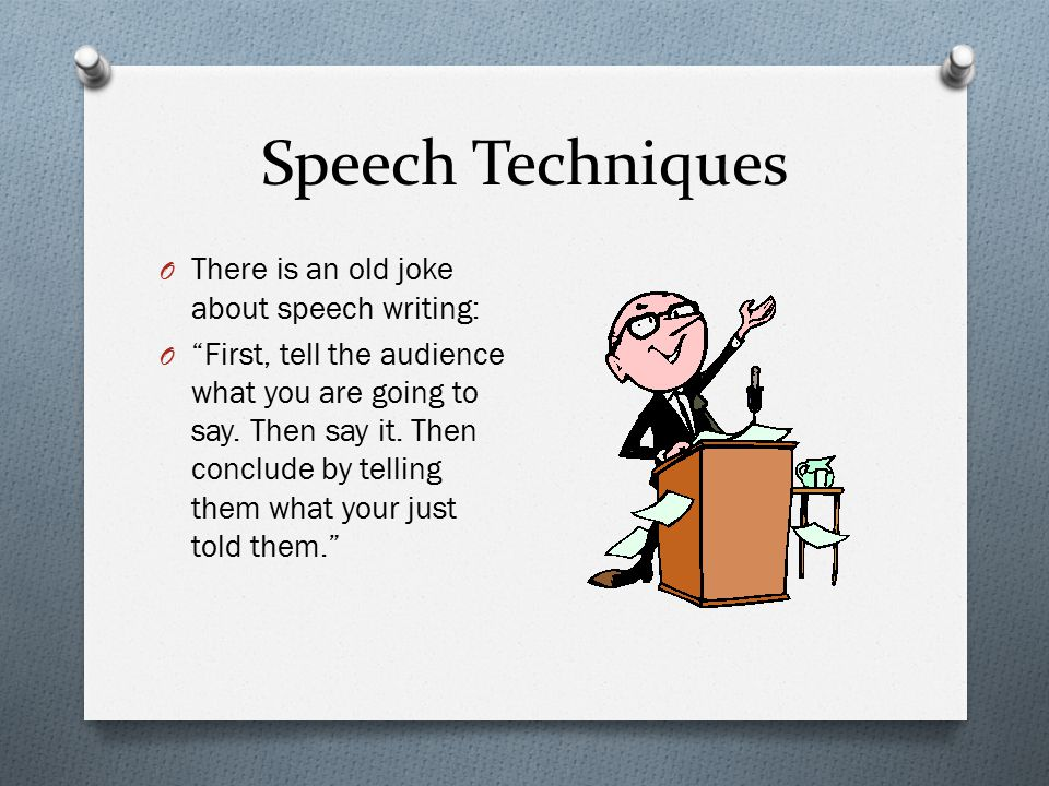 Speech Techniques O There is an old joke about speech writing: O First, tell the audience what you are going to say.
