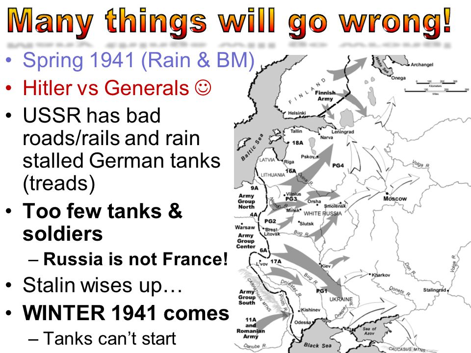 Spring 1941 (Rain & BM) Hitler vs Generals USSR has bad roads/rails and rain stalled German tanks (treads) Too few tanks & soldiers –Russia is not France.