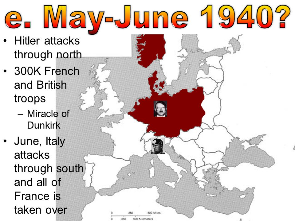 Hitler attacks through north 300K French and British troops –Miracle of Dunkirk June, Italy attacks through south and all of France is taken over